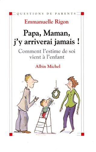 Papa, maman, j'y arriverai jamais ! : Comment l'estime de soi vient à l'enfant (Questions de parents)